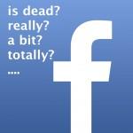 facebook is dead...